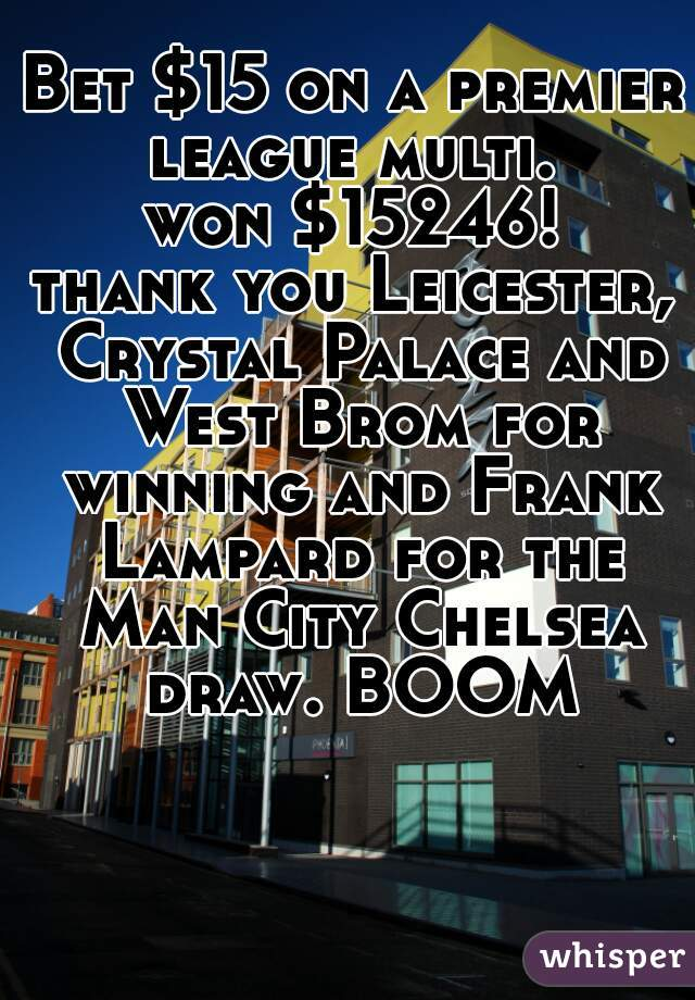 Bet $15 on a premier league multi.  won $15246! thank you Leicester, Crystal Palace and West Brom for winning and Frank Lampard for the Man City Chelsea draw. BOOM