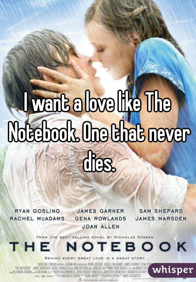 I want a love like The Notebook. One that never dies.