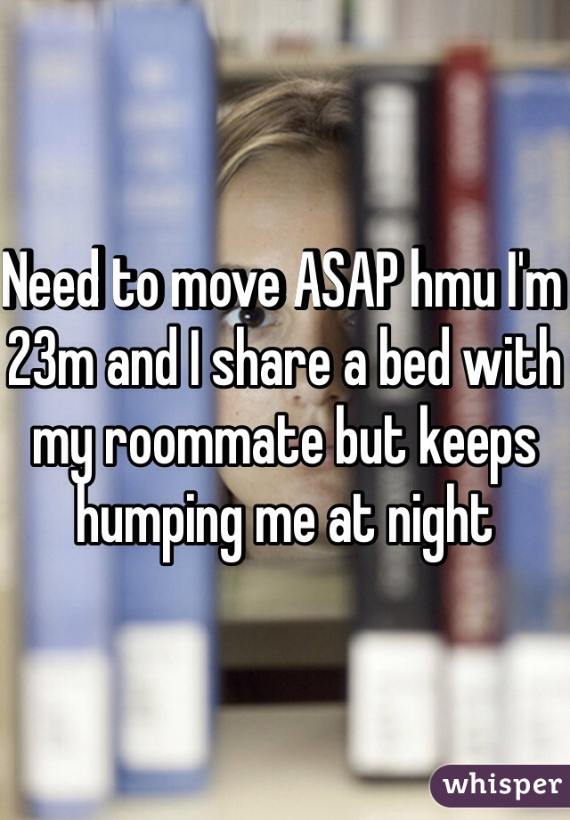 Need to move ASAP hmu I'm 23m and I share a bed with my roommate but keeps humping me at night