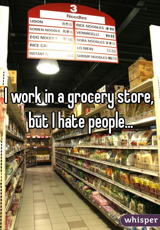 I work in a grocery store, but I hate people...