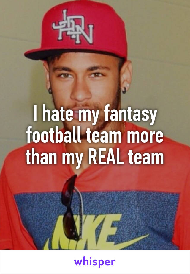 I hate my fantasy football team more than my REAL team