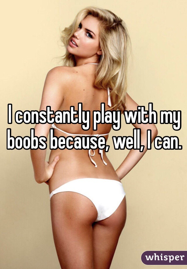 I constantly play with my boobs because, well, I can.