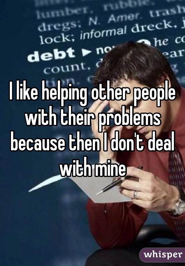 I like helping other people with their problems because then I don't deal with mine