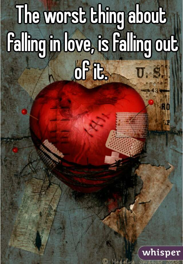 The worst thing about falling in love, is falling out of it.