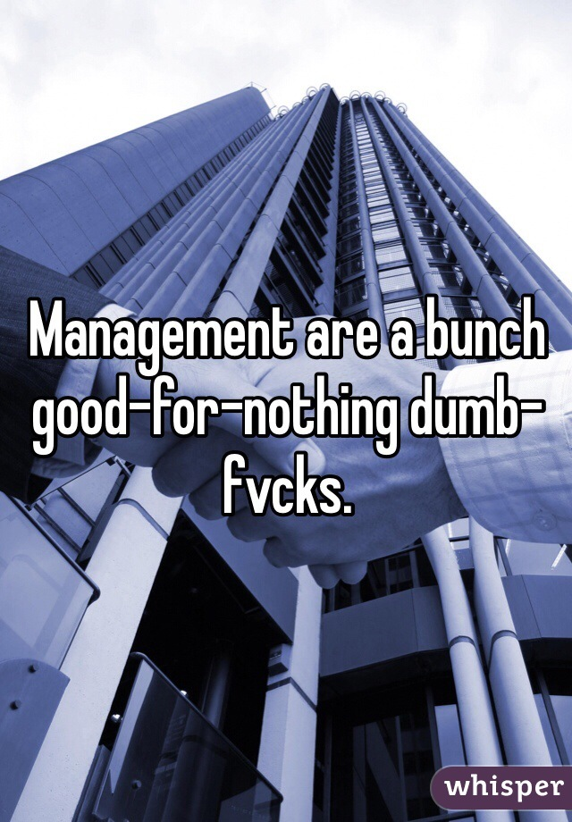 Management are a bunch good-for-nothing dumb-fvcks.