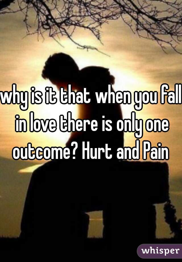 why is it that when you fall in love there is only one outcome? Hurt and Pain