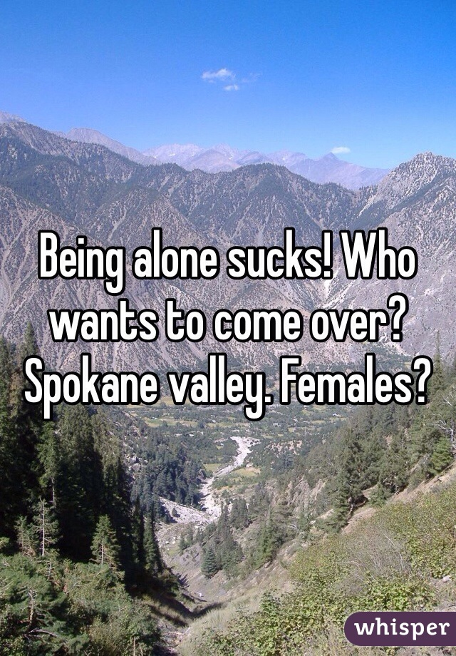 Being alone sucks! Who wants to come over? Spokane valley. Females?