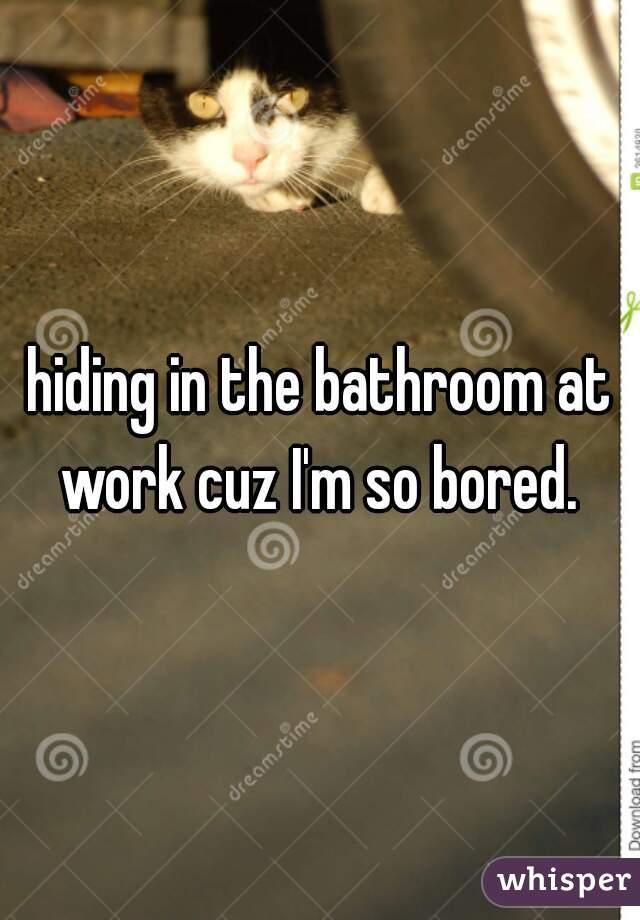hiding in the bathroom at work cuz I'm so bored.