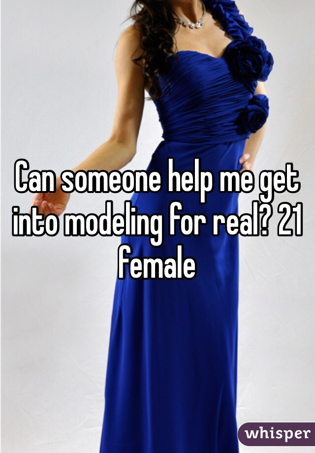 Can someone help me get into modeling for real? 21 female