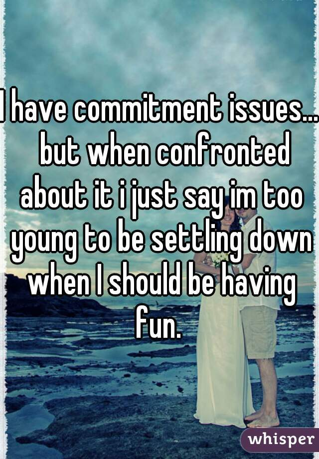 I have commitment issues...  but when confronted about it i just say im too young to be settling down when I should be having fun.