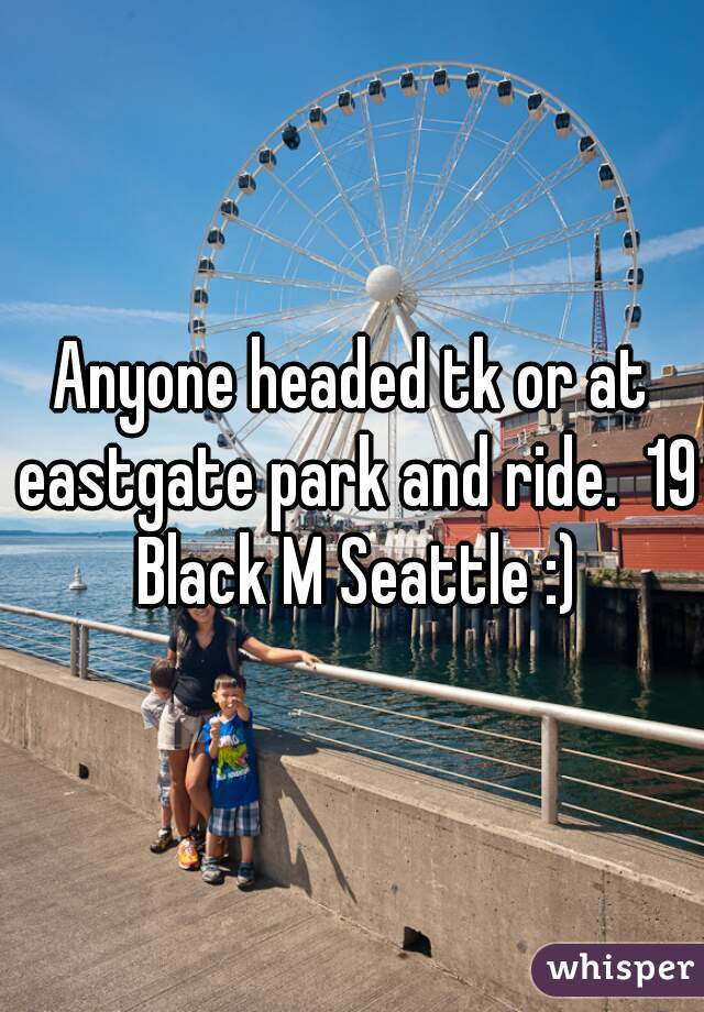 Anyone headed tk or at eastgate park and ride.  19 Black M Seattle :)