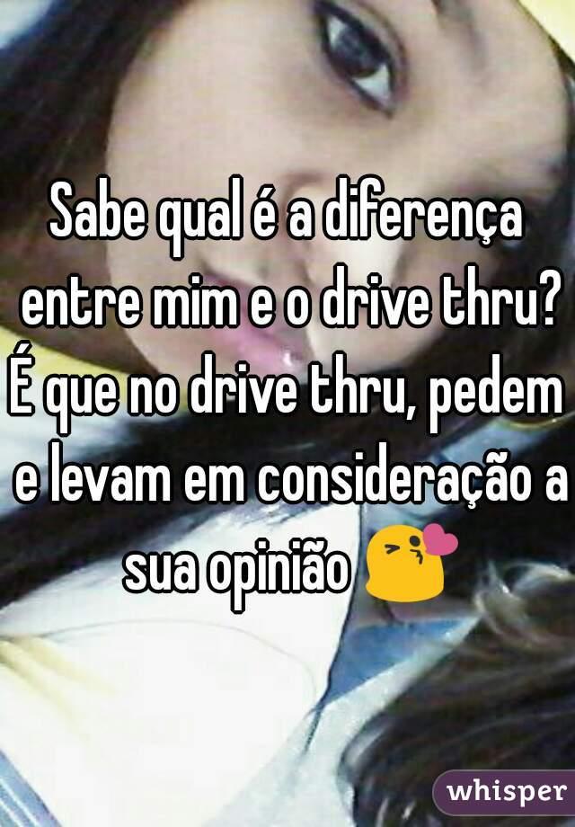Sabe qual é a diferença entre mim e o drive thru? É que no drive thru, pedem e levam em consideração a sua opinião 😘