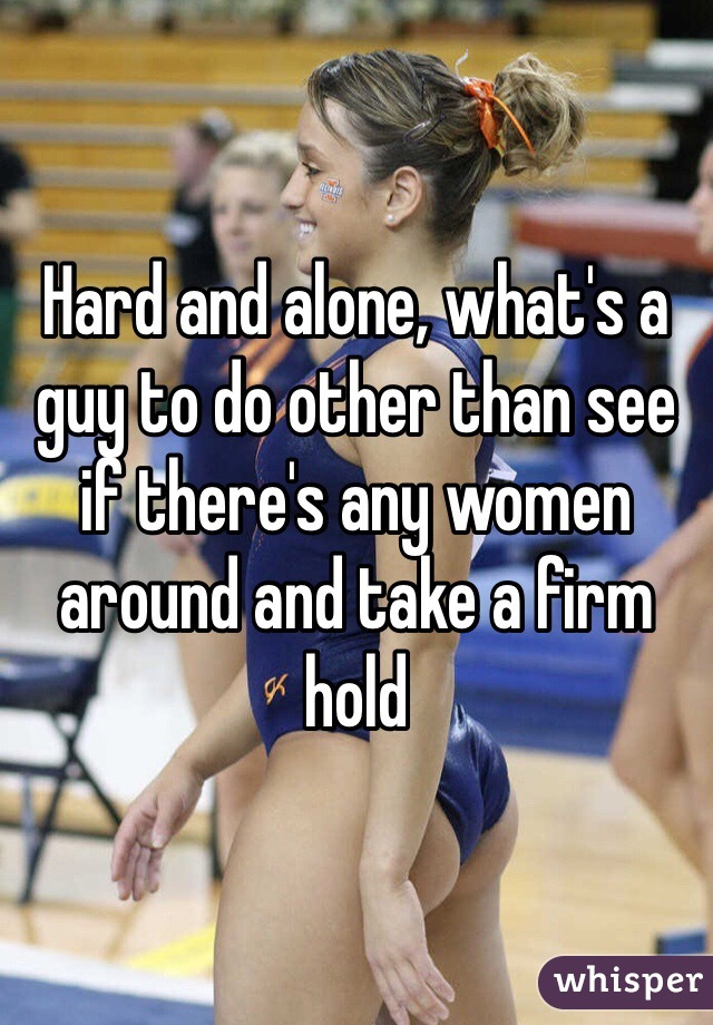 Hard and alone, what's a guy to do other than see if there's any women around and take a firm hold