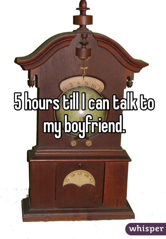5 hours till I can talk to my boyfriend.