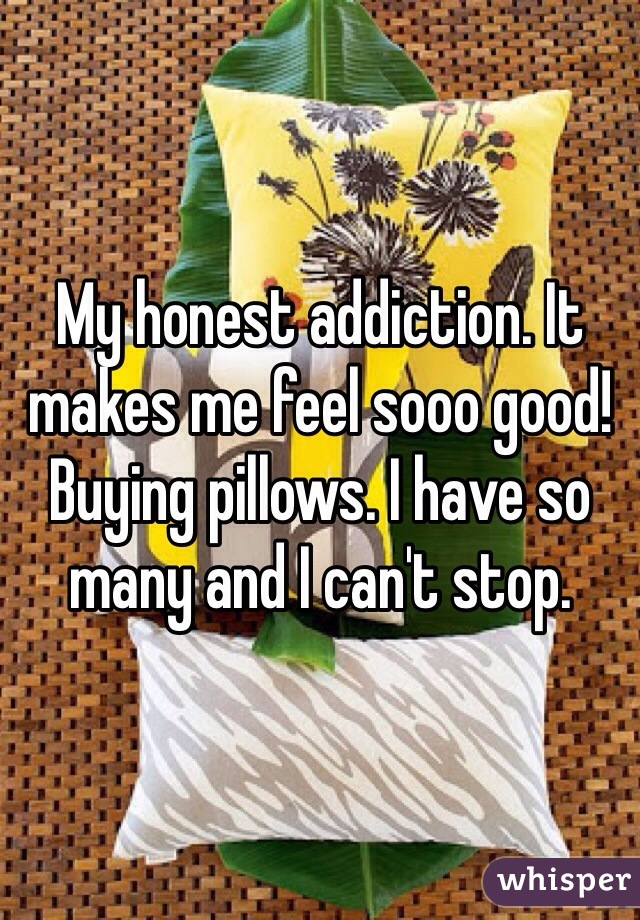 My honest addiction. It makes me feel sooo good!  Buying pillows. I have so many and I can't stop.