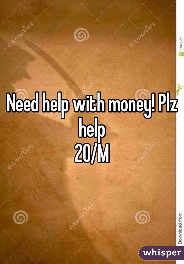 Need help with money! Plz help 20/M
