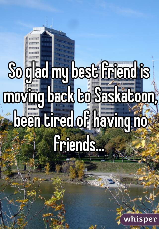 So glad my best friend is moving back to Saskatoon, been tired of having no friends...