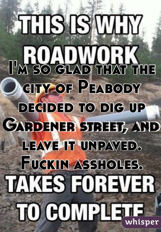 I'm so glad that the city of Peabody decided to dig up Gardener street, and leave it unpaved. Fuckin assholes.
