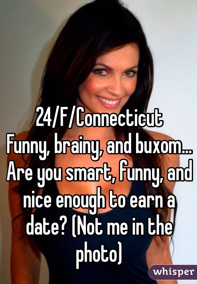 24/F/Connecticut Funny, brainy, and buxom... Are you smart, funny, and nice enough to earn a date? (Not me in the photo)