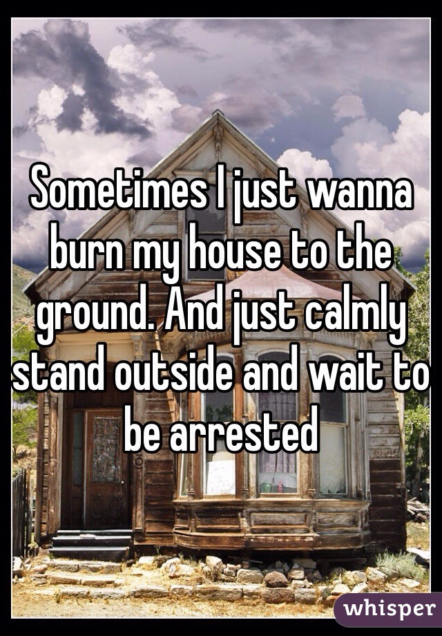 Sometimes I just wanna burn my house to the ground. And just calmly stand outside and wait to be arrested