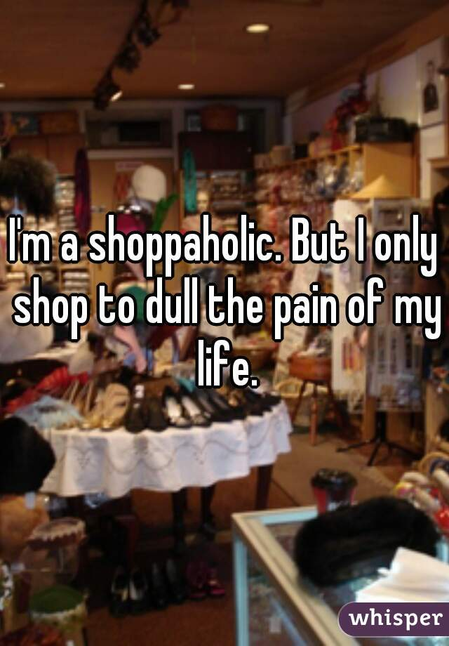 I'm a shoppaholic. But I only shop to dull the pain of my life.