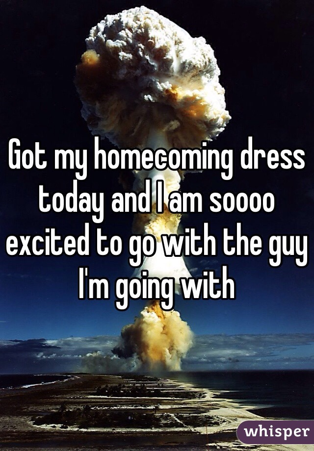 Got my homecoming dress today and I am soooo excited to go with the guy I'm going with