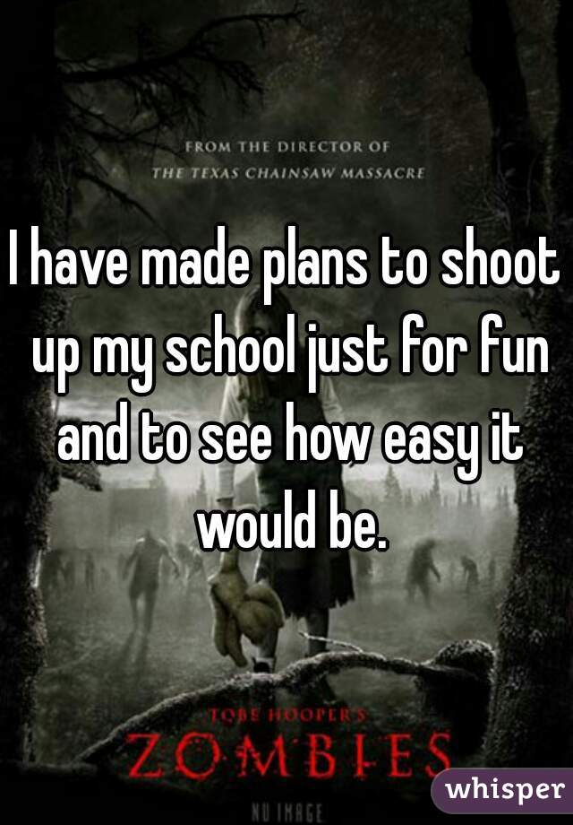 I have made plans to shoot up my school just for fun and to see how easy it would be.