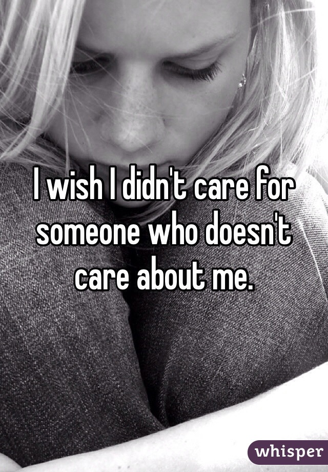 I wish I didn't care for someone who doesn't care about me.