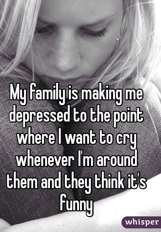 My family is making me depressed to the point where I want to cry whenever I'm around them and they think it's funny