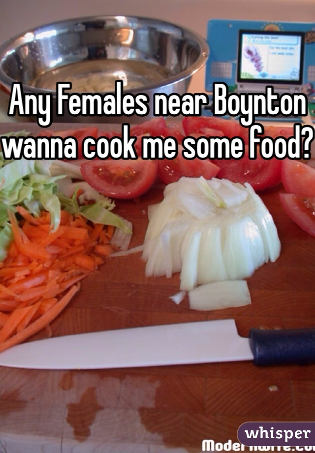 Any Females near Boynton wanna cook me some food?