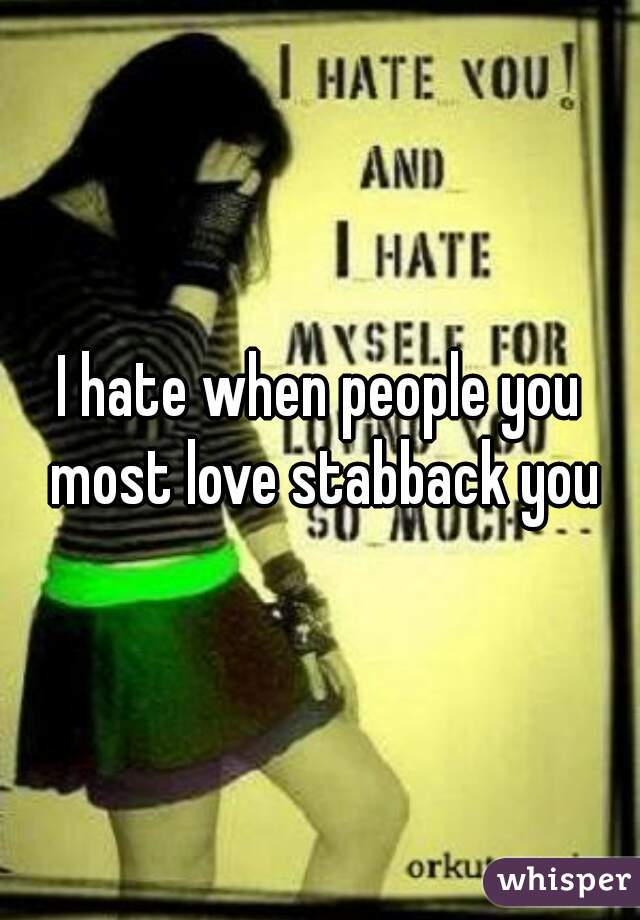 I hate when people you most love stabback you