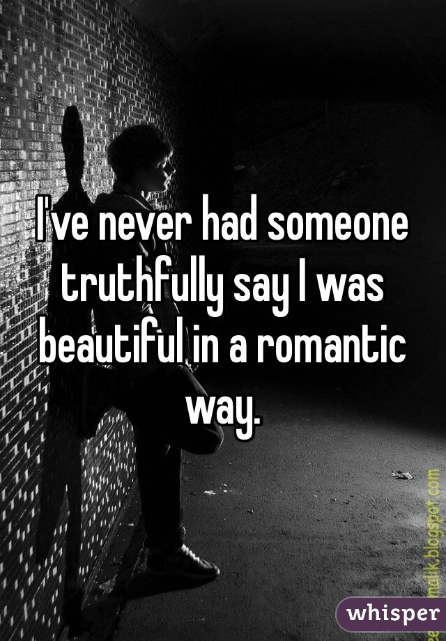 I've never had someone truthfully say I was beautiful in a romantic way.