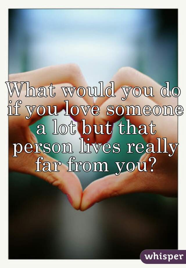 What would you do if you love someone a lot but that person lives really far from you?
