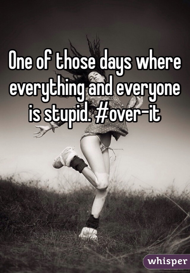 One of those days where everything and everyone is stupid. #over-it