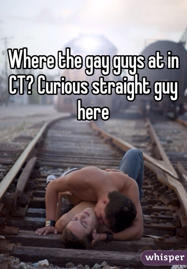 Where the gay guys at in CT? Curious straight guy here