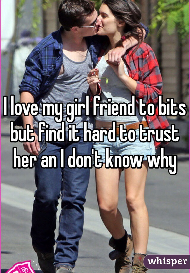 I love my girl friend to bits but find it hard to trust her an I don't know why