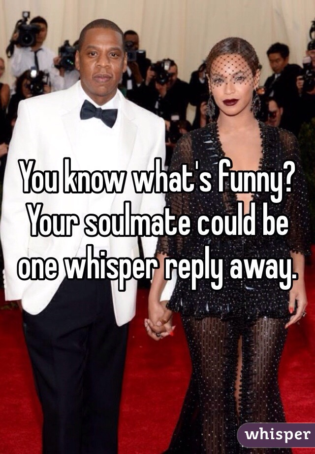 You know what's funny? Your soulmate could be one whisper reply away.