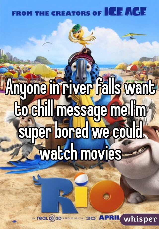 Anyone in river falls want to chill message me I'm super bored we could watch movies