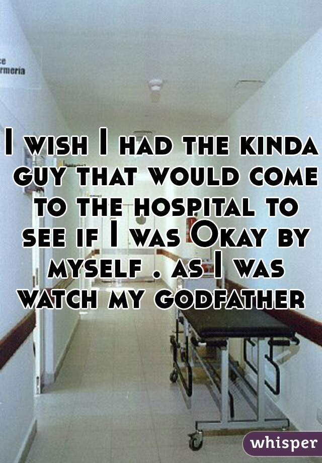 I wish I had the kinda guy that would come to the hospital to see if I was Okay by myself . as I was watch my godfather