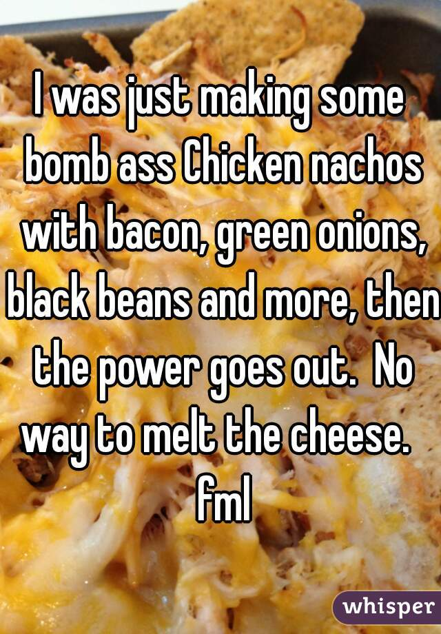 I was just making some bomb ass Chicken nachos with bacon, green onions, black beans and more, then the power goes out.  No way to melt the cheese.   fml