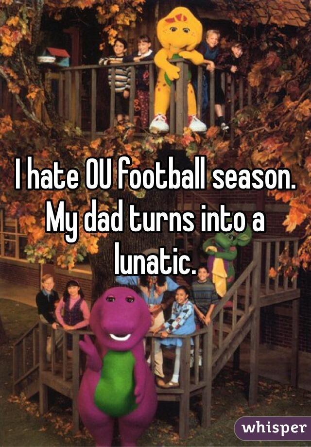 I hate OU football season. My dad turns into a lunatic.