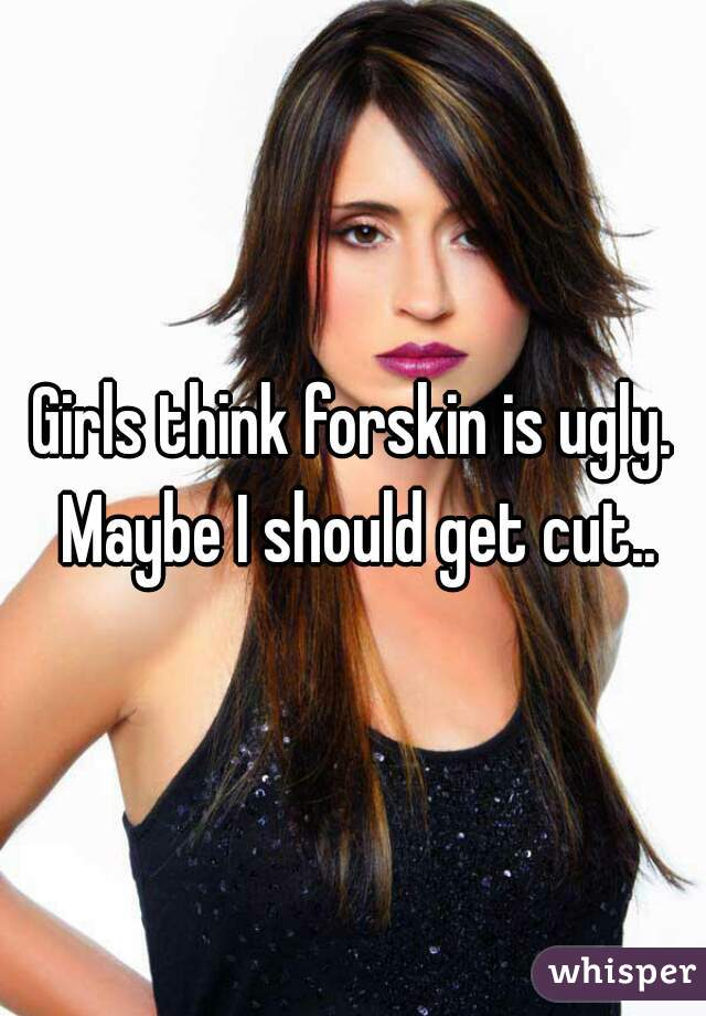 Girls think forskin is ugly. Maybe I should get cut..