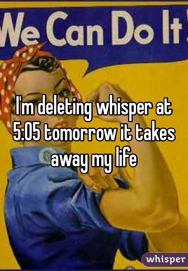 I'm deleting whisper at 5:05 tomorrow it takes away my life