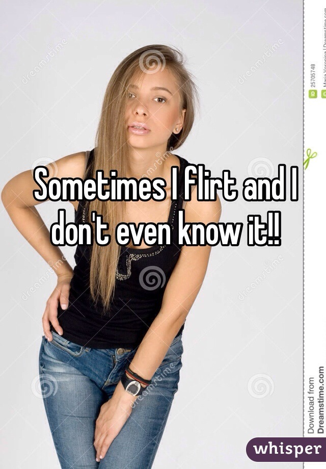 Sometimes I flirt and I don't even know it!!