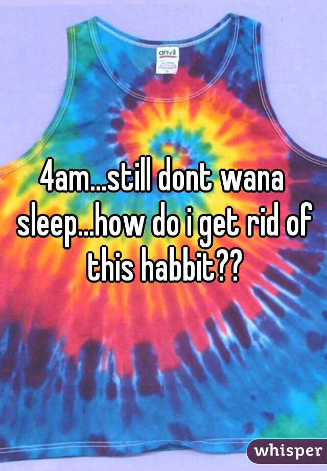 4am...still dont wana sleep...how do i get rid of this habbit??