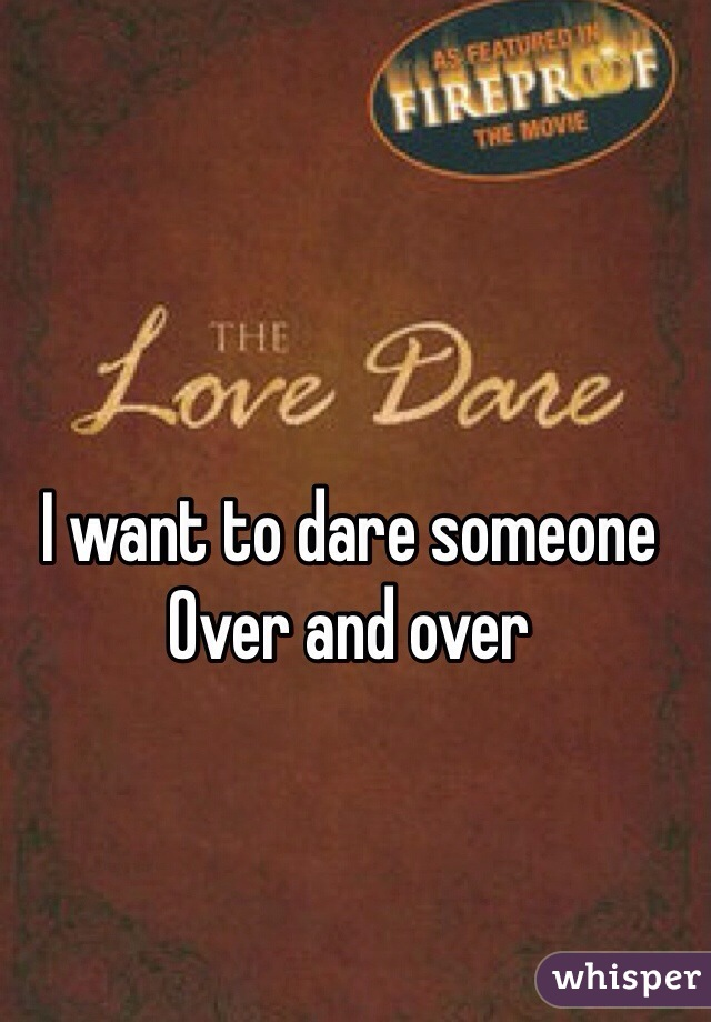 I want to dare someone Over and over