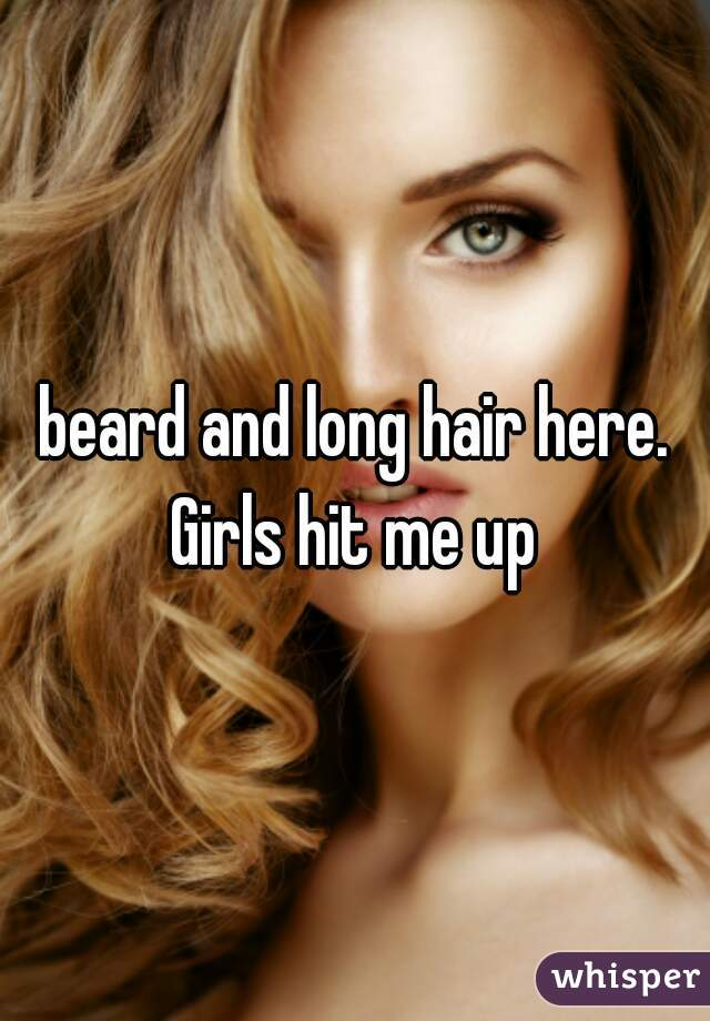 beard and long hair here. Girls hit me up