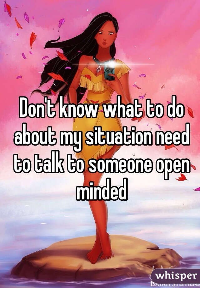 Don't know what to do about my situation need to talk to someone open minded