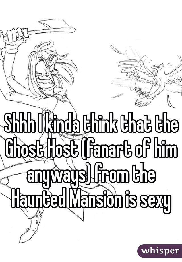 Shhh I kinda think that the Ghost Host (fanart of him anyways) from the Haunted Mansion is sexy