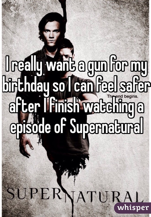 I really want a gun for my birthday so I can feel safer after I finish watching a episode of Supernatural